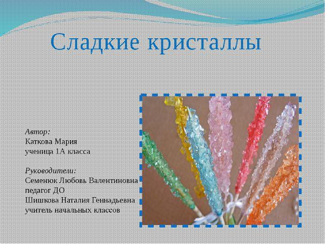 Сладкие кристаллы Автор: Каткова Мария ученица 1А класса Руководители: Семеню...