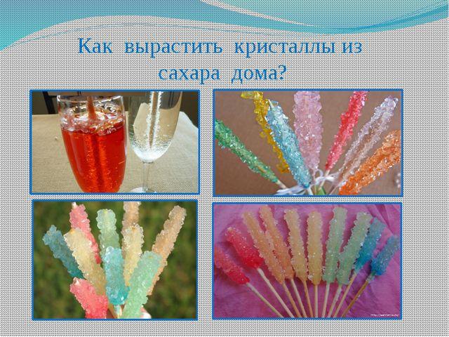 Как вырастить кристаллы из сахара дома?