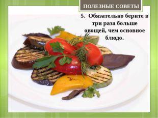 5. Обязательно берите в три раза больше овощей, чем основное блюдо. ПОЛЕЗНЫЕ