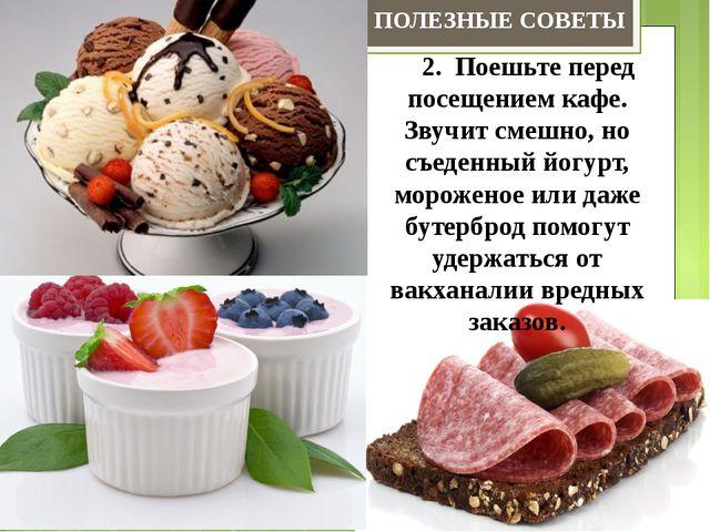 2. Поешьте перед посещением кафе. Звучит смешно, но съеденный йогурт,...