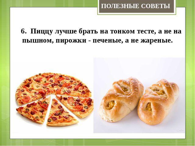 6. Пиццу лучше брать на тонком тесте, а не на пышном, пирожки - печеные,...