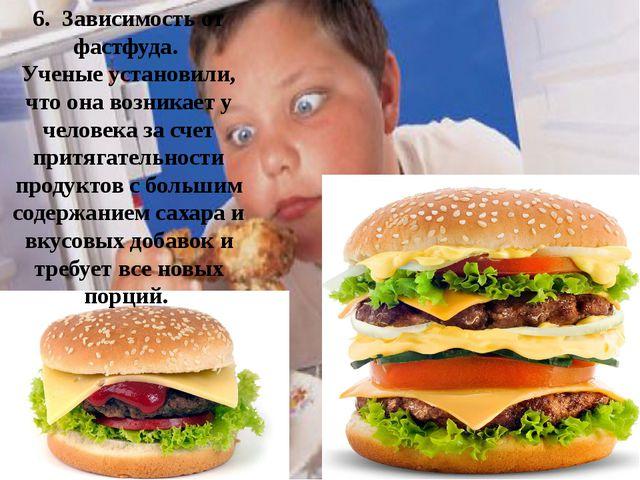 6. Зависимость от фастфуда. Ученые установили, что она возникает у человека...