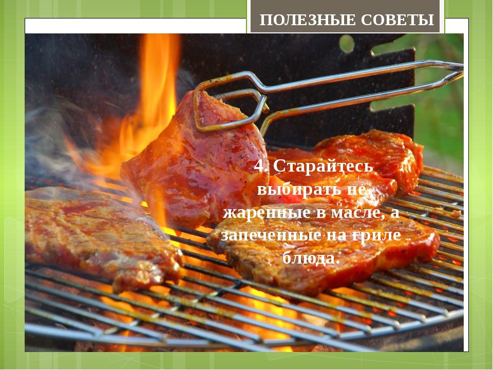 4. Старайтесь выбирать не жаренные в масле, а запеченные на гриле блюда. ПОЛ...