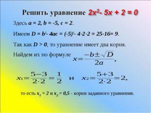 Здесь a=2, b=-5, c=2. Имеем D=b2-4ac=(-5)2-422=25-16= 9. Так
