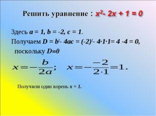 Здесь a=1, b=-2, c=1. Получаем D=b2-4ac=(-2)2- 4·1·1= 4 -4 = 0, по