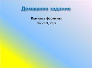 Выучить формулы. № 25.3, 25.5