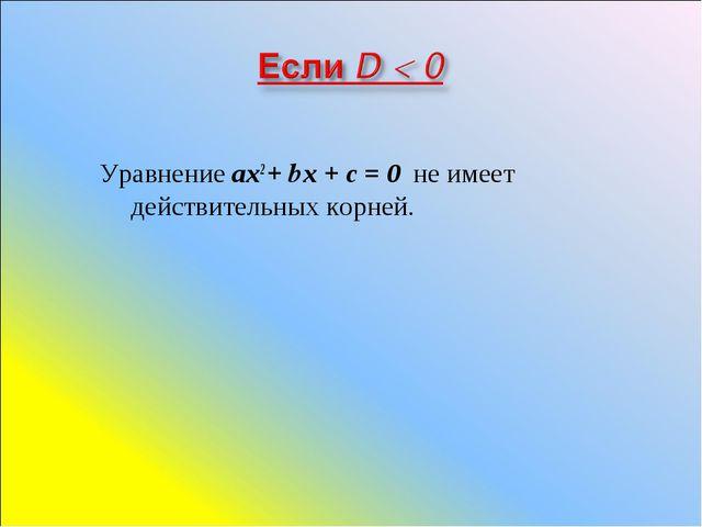 Уравнение ах2 + bх + с = 0 не имеет действительных корней.
