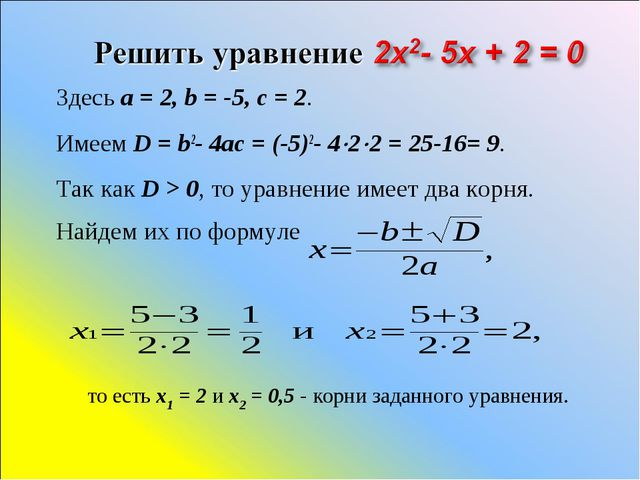Здесь a=2, b=-5, c=2. Имеем D=b2-4ac=(-5)2-422=25-16= 9. Так...