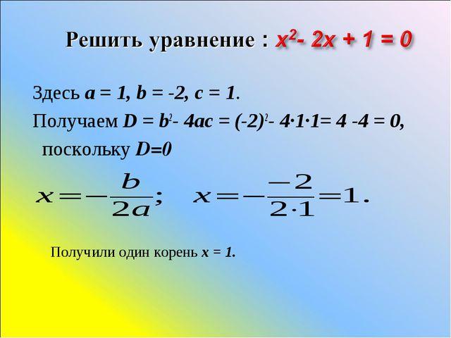 Здесь a=1, b=-2, c=1. Получаем D=b2-4ac=(-2)2- 4·1·1= 4 -4 = 0, по...
