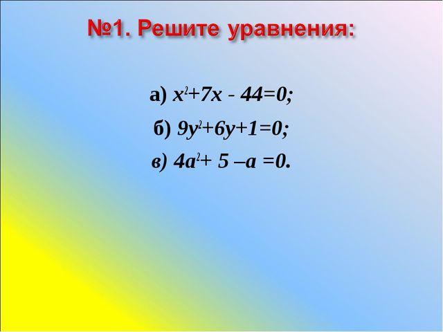 а) х2+7х - 44=0; б) 9у2+6у+1=0; в) 4а2+ 5 –а =0.