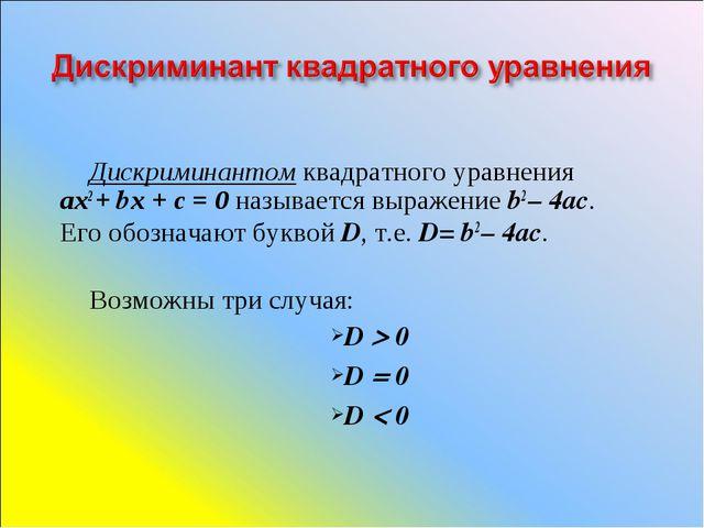 Дискриминантом квадратного уравнения ах2 + bх + с = 0 называется выражение b2...