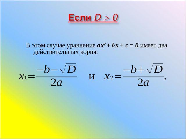 В этом случае уравнение ах2 + bх + с = 0 имеет два действительных корня: