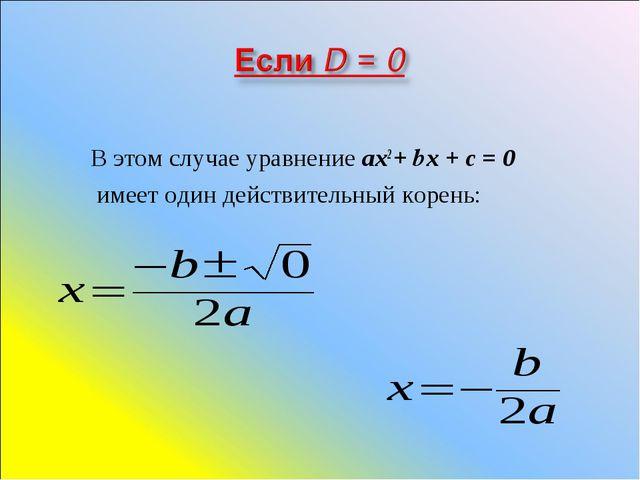 В этом случае уравнение ах2 + bх + с = 0 имеет один действительный корень: