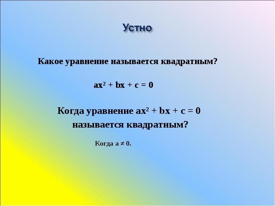 Когда уравнение ах² + bх + с = 0 называется квадратным? Когда а ≠ 0. Какое ур...