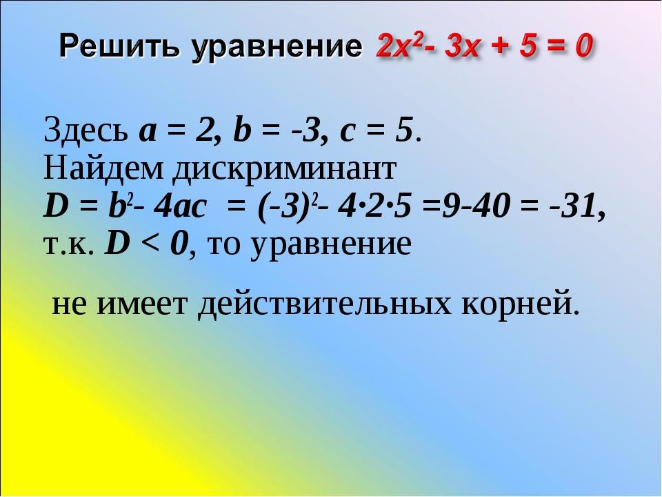 Здесь a=2, b=-3, c=5. Найдем дискриминант D=b2-4ac = (-3)2- 4·2·5 =9...