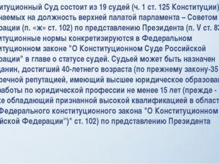 Конституционный Суд состоит из 19 судей (ч. 1 ст. 125 Конституции), назначаем