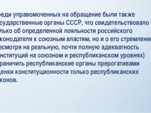 Среди управомоченных на обращение были также государственные органы СССР, что