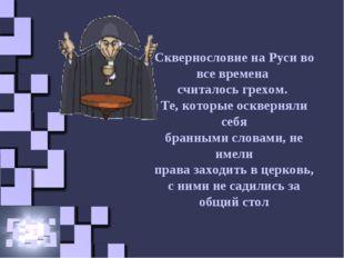 Сквернословие на Руси во все времена считалось грехом. Те, которые оскверняли