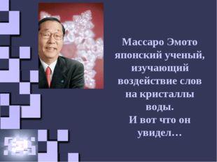 Массаро Эмото японский ученый, изучающий воздействие слов на кристаллы воды.