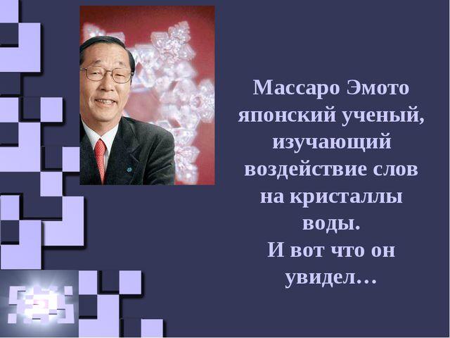 Массаро Эмото японский ученый, изучающий воздействие слов на кристаллы воды....