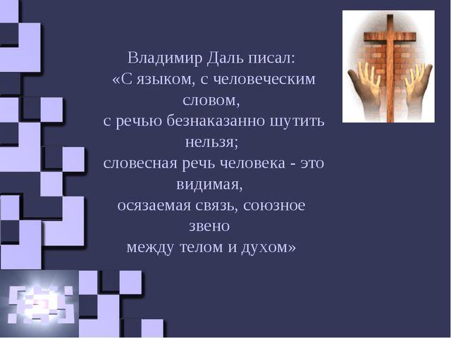 Владимир Даль писал: «С языком, с человеческим словом, с речью безнаказанно ш...