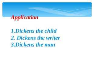 Application 1.Dickens the child 2. Dickens the writer 3.Dickens the man