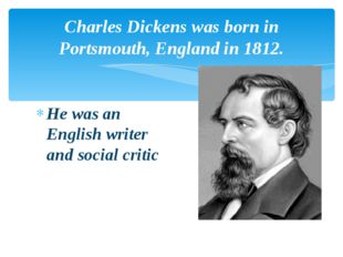 Charles Dickens was born in Portsmouth, England in 1812. He was an English wr