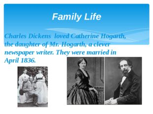 Family Life Charles Dickens loved Catherine Hogarth, the daughter of Mr. Hoga