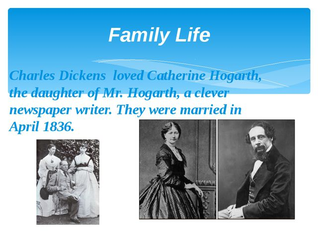 Family Life Charles Dickens loved Catherine Hogarth, the daughter of Mr. Hoga...