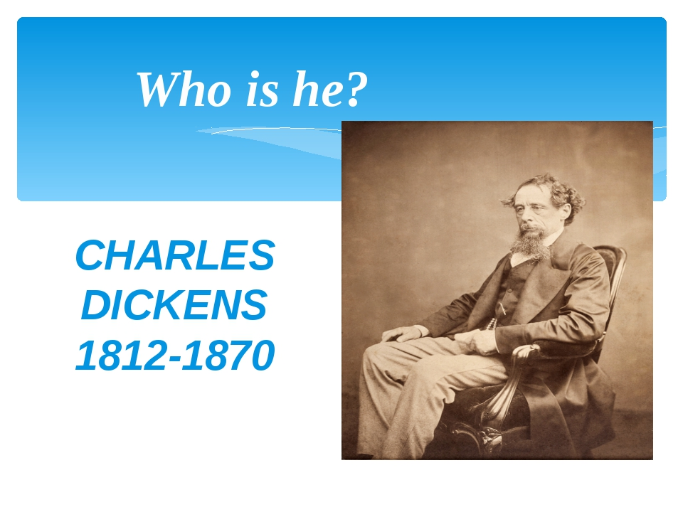CHARLES DICKENS 1812-1870 Who is he?