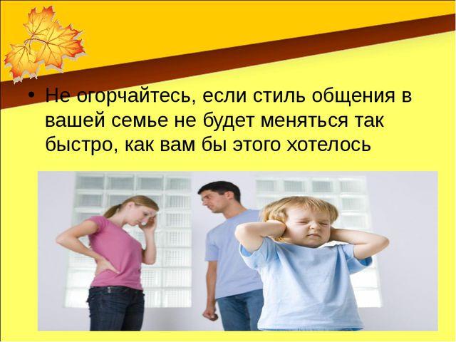 Не огорчайтесь, если стиль общения в вашей семье не будет меняться так быстр...