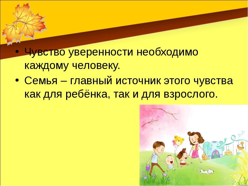 Чувство уверенности необходимо каждому человеку. Семья – главный источник эт...