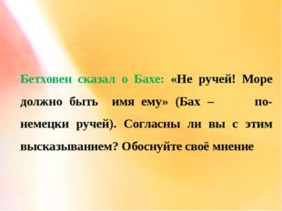 Бетховен сказал о Бахе: «Не ручей! Море должно быть имя ему» (Бах – по-немецк