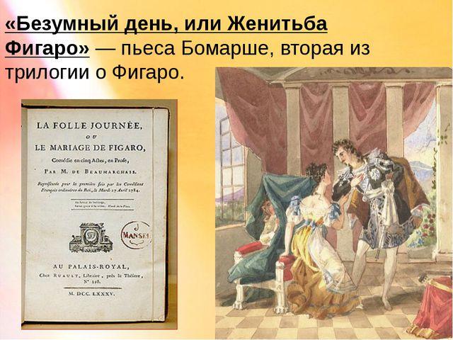 «Безумный день, или Женитьба Фигаро»— пьеса Бомарше, вторая из трилогии о Фи...