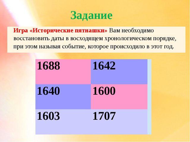 Задание 1688 1642 1640 1600 1603 1707 Игра «Историческиепятнашки»Вамнеобходим...
