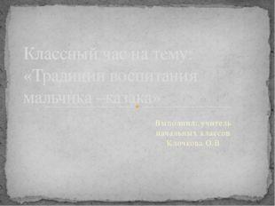 Выполнил: учитель начальных классов Клочкова О.В Классный час на тему: «Тради