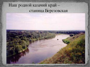 Наш родной казачий край – станица Березовская