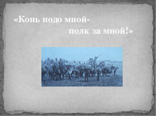 «Конь подо мной- полк за мной!»