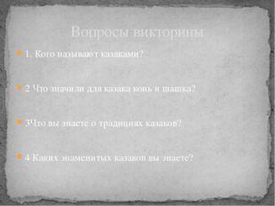 1. Кого называют казаками? 2 Что значили для казака конь и шашка? 3Что вы зна