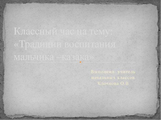 Выполнил: учитель начальных классов Клочкова О.В Классный час на тему: «Тради...