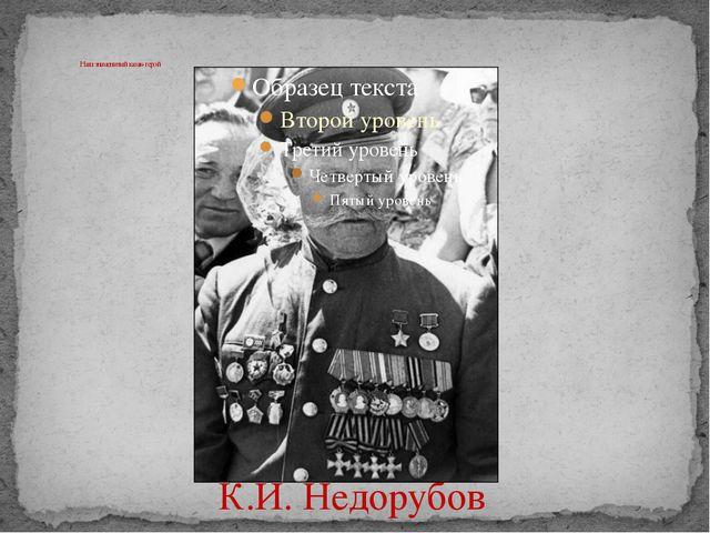 Наш знаменитый казак- герой К.И. Недорубов
