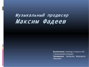 Музыкальный продюсер Максим Фадеев Выполнила: ученица 2 класса «В» Стрельник