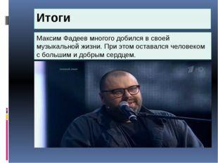 Итоги Максим Фадеев многого добился в своей музыкальной жизни. При этом остав