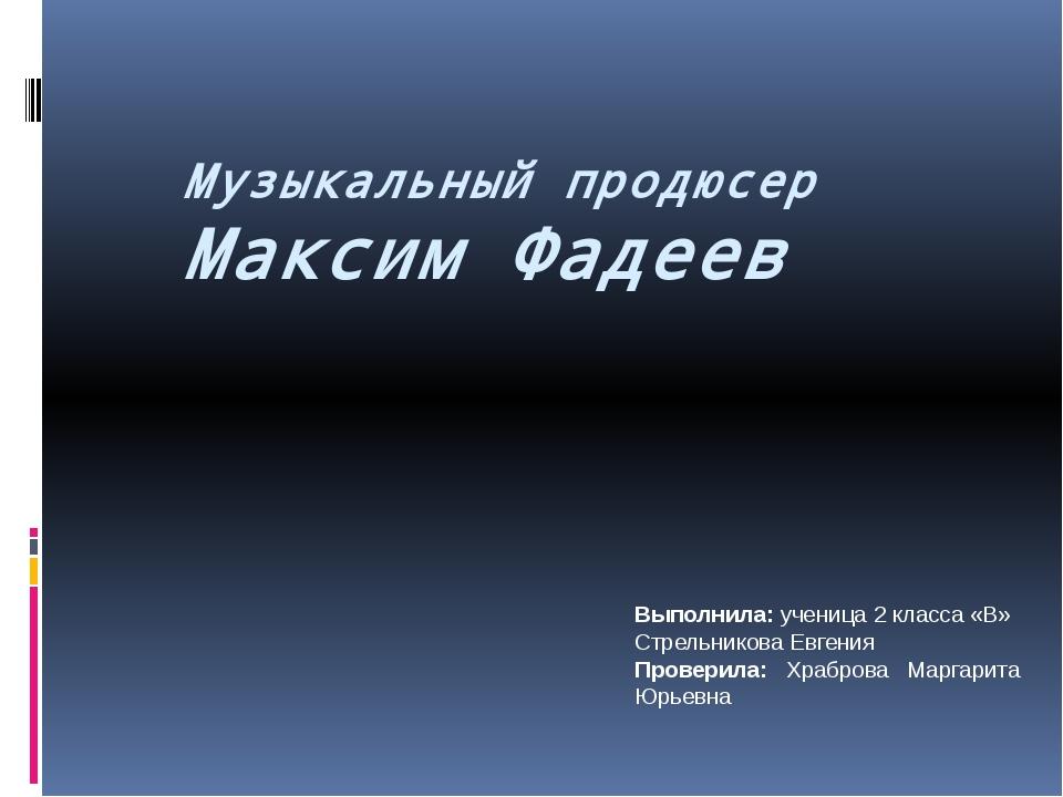 Музыкальный продюсер Максим Фадеев Выполнила: ученица 2 класса «В» Стрельник...
