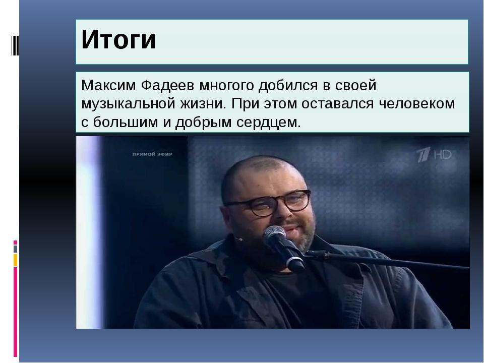 Итоги Максим Фадеев многого добился в своей музыкальной жизни. При этом остав...