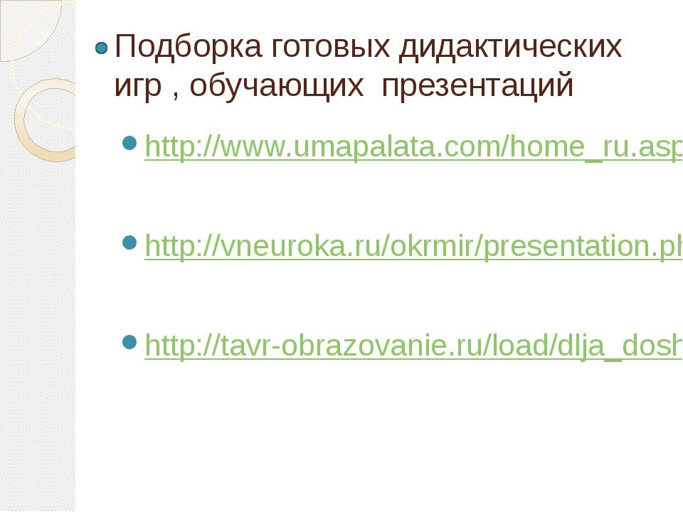 Подборка готовых дидактических игр , обучающих презентаций http://www.umapala...