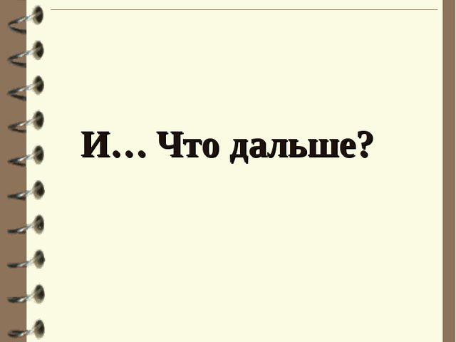 И… Что дальше?