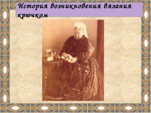 История возникновения вязания крючком Однако вскоре женщины поняли, что крюч
