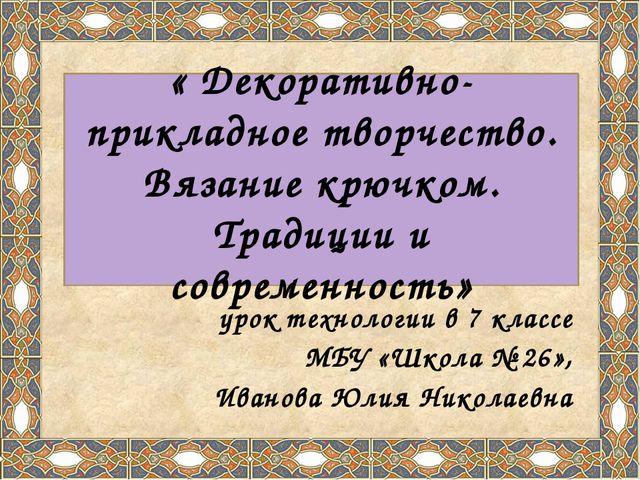 урок технологии в 7 классе МБУ «Школа № 26», Иванова Юлия Николаевна « Декор...