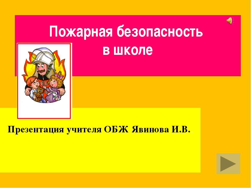 Пожарная безопасность в школе Презентация учителя ОБЖ Явинова И.В..